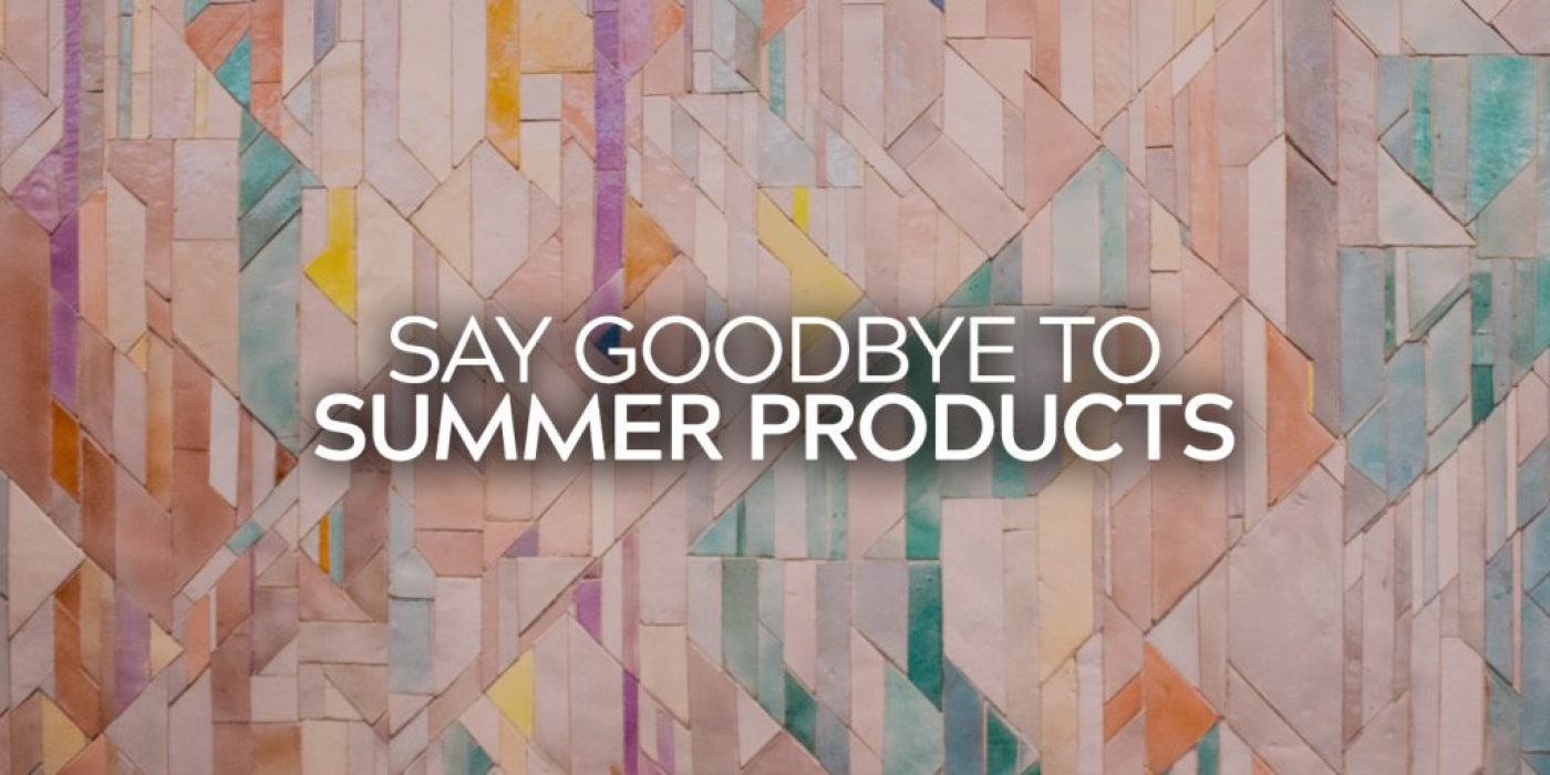 Say Goodbye to Summer Products
