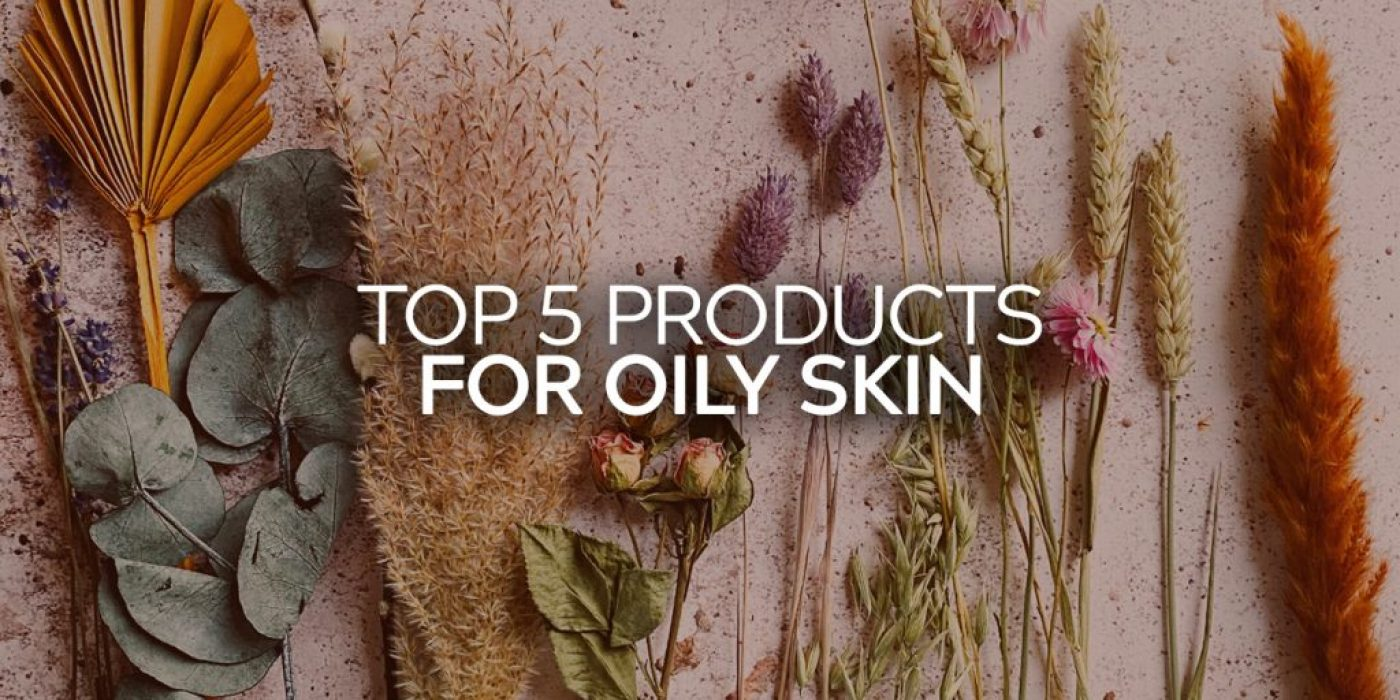 Top 5 Products for Oily Skin